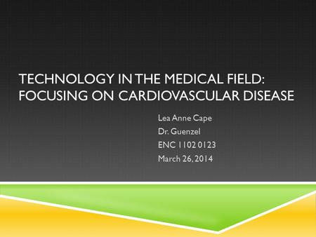 TECHNOLOGY IN THE MEDICAL FIELD: FOCUSING ON CARDIOVASCULAR DISEASE Lea Anne Cape Dr. Guenzel ENC 1102 0123 March 26, 2014.