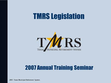 TMRS Legislation 2007, Texas Municipal Retirement System. 2007 Annual Training Seminar.