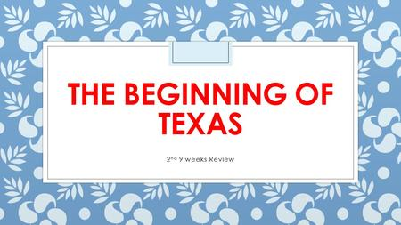 THE BEGINNING OF TEXAS 2 nd 9 weeks Review. Stephen Fuller Austin ◦ Stephen F. Austin went on his journey to colonize Texas. ◦ He knew that families wanted.