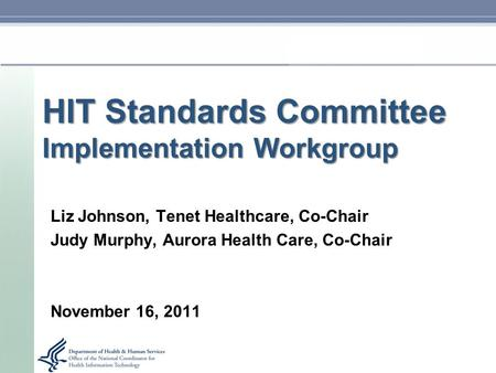 HIT Standards Committee Implementation Workgroup Liz Johnson, Tenet Healthcare, Co-Chair Judy Murphy, Aurora Health Care, Co-Chair November 16, 2011.
