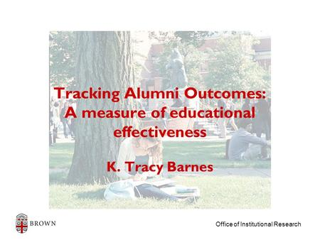 Office of Institutional Research Tracking Alumni Outcomes: A measure of educational effectiveness K. Tracy Barnes.