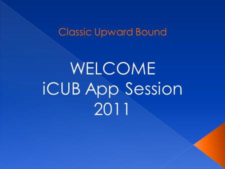 Classic Upward Bound WELCOME iCUB App Session 2011.