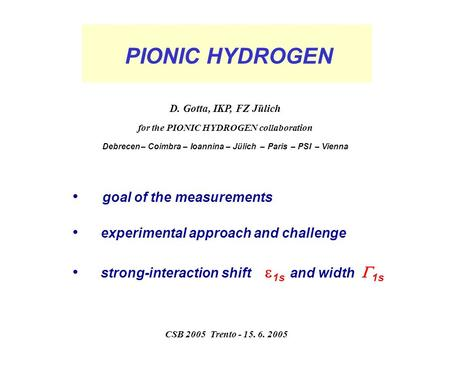 PIONIC HYDROGEN goal of the measurements experimental approach and challenge strong-interaction shift  1s and width  1s D. Gotta, IKP, FZ Jülich for.