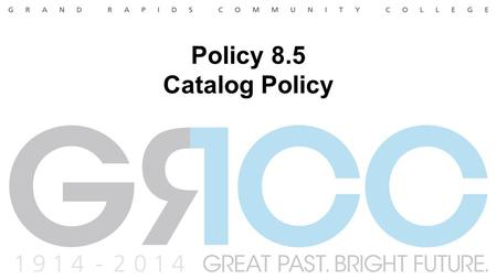 Policy 8.5 Catalog Policy. Proposal Requesting an approval to reword the recently adopted policy. The Policy Statement may be confusing and may not state.