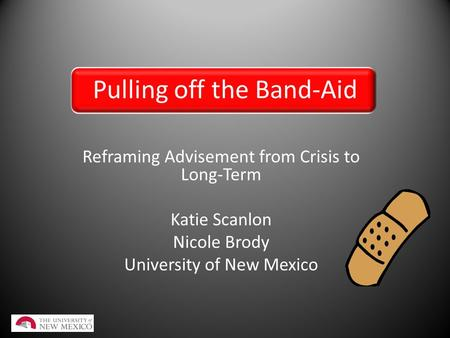 Pulling off the Band-Aid Reframing Advisement from Crisis to Long-Term Katie Scanlon Nicole Brody University of New Mexico.