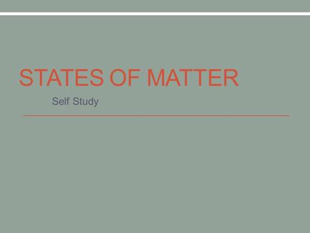 STATES OF MATTER Self Study. Changes in State Click here to watch video on website.