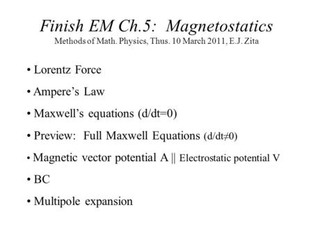 Finish EM Ch.5: Magnetostatics Methods of Math. Physics, Thus. 10 March 2011, E.J. Zita Lorentz Force Ampere's Law Maxwell's equations (d/dt=0) Preview: