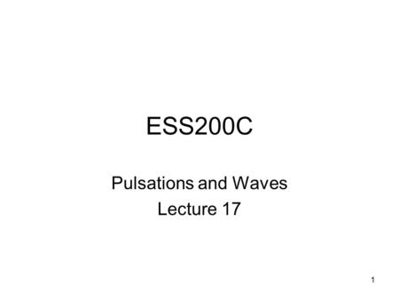 1 ESS200C Pulsations and Waves Lecture 17. 2 Magnetic Pulsations The field lines of the Earth vibrate at different frequencies. The energy for these vibrations.
