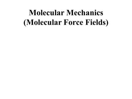 Molecular Mechanics (Molecular Force Fields). Each atom moves by Newton's 2 nd Law: F = ma E = + - + … x Y Principles of M olecular Dynamics (MD): F =