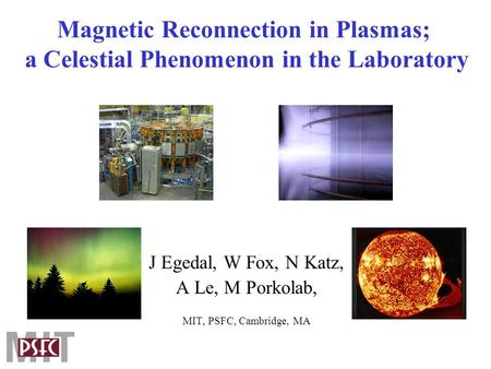 Magnetic Reconnection in Plasmas; a Celestial Phenomenon in the Laboratory J Egedal, W Fox, N Katz, A Le, M Porkolab, MIT, PSFC, Cambridge, MA.