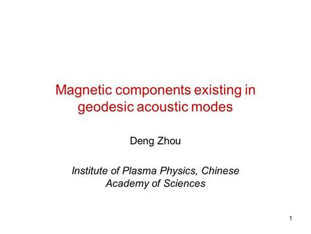 1 Magnetic components existing in geodesic acoustic modes Deng Zhou Institute of Plasma Physics, Chinese Academy of Sciences.