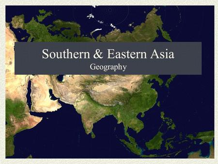 Southern & Eastern Asia Geography. Southern & Eastern Asia The southern and eastern parts of Asia are home to almost half of the world's population. The.