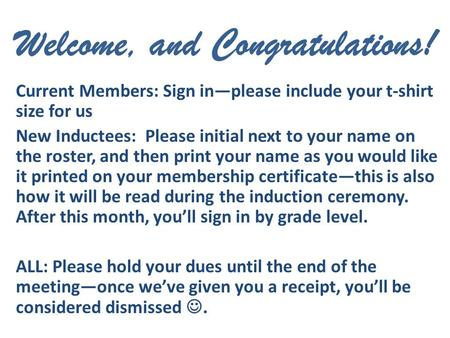Welcome, and Congratulations! Current Members: Sign in—please include your t-shirt size for us New Inductees: Please initial next to your name on the roster,