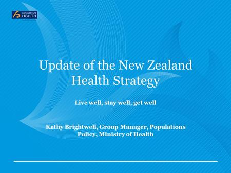 Update of the New Zealand Health Strategy Live well, stay well, get well Kathy Brightwell, Group Manager, Populations Policy, Ministry of Health.