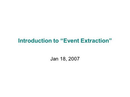 "Introduction to ""Event Extraction"" Jan 18, 2007. What is ""Information Extraction"" Filling slots in <strong>a</strong> database from sub-segments of text. As <strong>a</strong> task: October."