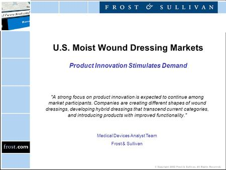 © Copyright 2002 Frost & Sullivan. All Rights Reserved. U.S. Moist Wound Dressing Markets Product Innovation Stimulates Demand A strong focus on product.