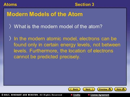 AtomsSection 3 Modern Models of the Atom 〉 What is the modern model of the atom? 〉 In the modern atomic model, electrons can be found only in certain energy.