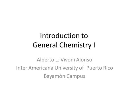 Introduction to General Chemistry I Alberto L. Vivoni Alonso Inter Americana University of Puerto Rico Bayamón Campus.