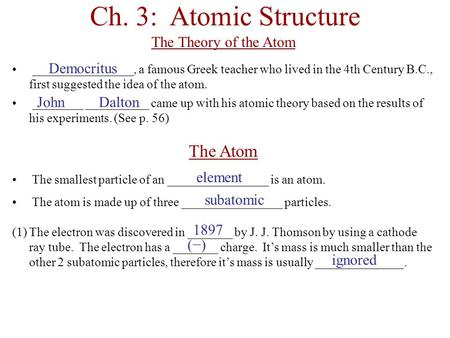 Ch. 3: Atomic Structure The Theory of the Atom ________________, a famous Greek teacher who lived in the 4th Century B.C., first suggested the idea of.