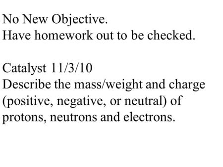 No New Objective. Have homework out to be checked. Catalyst 11/3/10 Describe the mass/weight and charge (positive, negative, or neutral) of protons, neutrons.