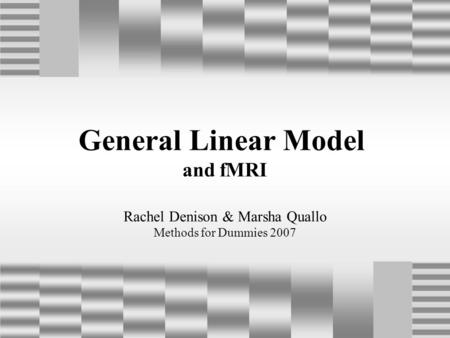 General Linear Model and fMRI Rachel Denison & Marsha Quallo Methods for Dummies 2007.