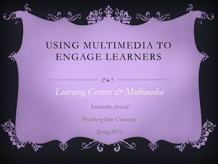 USING MULTIMEDIA TO ENGAGE LEARNERS Learning Centers & Multimedia Samantha Arnold Frostburg State University Spring 2013.