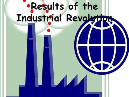 Results of the Industrial Revolution. Union Movement Factory Act Child Labor Laws Abolition of Slavery Changes in Women's rights Changes in Education.