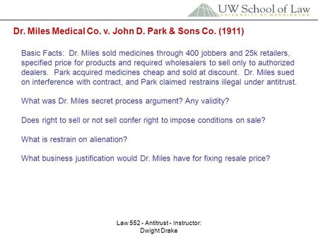 Law 552 - Antitrust - Instructor: Dwight Drake Dr. Miles Medical Co. v. John D. Park & Sons Co. (1911) Basic Facts: Dr. Miles sold medicines through 400.