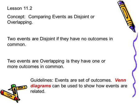 Lesson 11.2 Concept: Comparing Events as Disjoint or Overlapping. Two events are Disjoint if they have no outcomes in common. Two events are Overlapping.