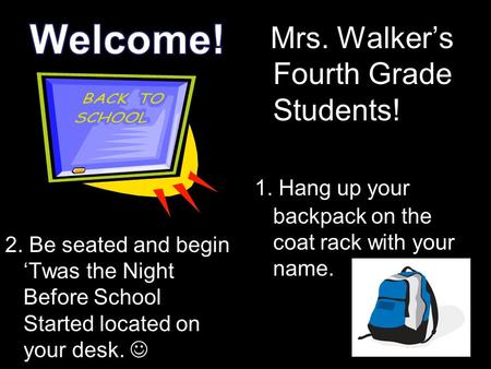 2. Be seated and begin 'Twas the Night Before School Started located on your desk. Mrs. Walker's Fourth Grade Students! 1. Hang up your backpack on the.