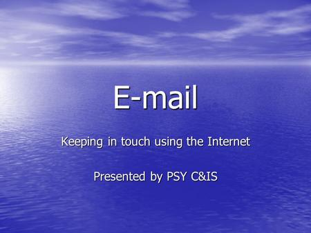 E-mail Keeping in touch using the Internet Presented by PSY C&IS.