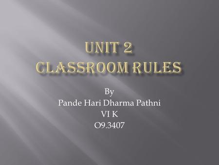 By Pande Hari Dharma Pathni VI K O9.3407 Do you have any rules in your class room? Do you have any rules in your class room? What are those? What are.