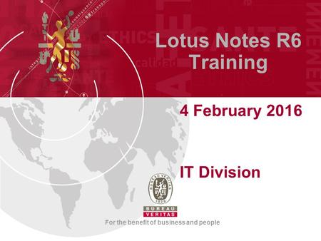 For the benefit of business and people Lotus Notes R6 Training 4 February 2016 IT Division.