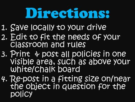 Directions: 1.Save locally to your drive 2.Edit to fit the needs of your classroom and rules 3.Print & post all policies in one visible area, such as above.