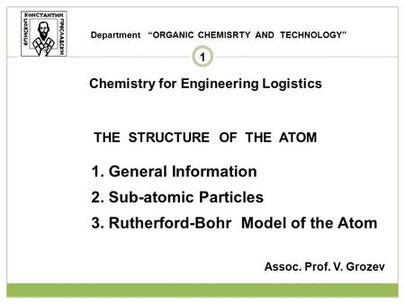 1 Chemistry for Engineering Logistics THE STRUCTURE OF THE ATOM 1. General Information 2. Sub-atomic Particles 3. Rutherford-Bohr Model of the Atom Assoc.