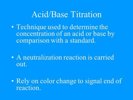Acid/Base Titration Technique used to determine the concentration of an acid or base by comparison with a standard. A neutralization reaction is carried.