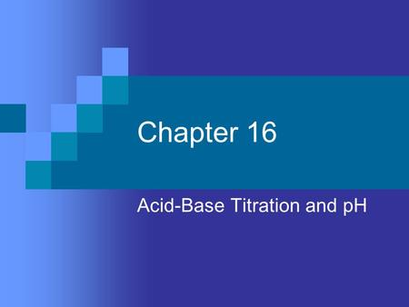 Chapter 16 Acid-Base Titration and pH. Aqueous Solutions and the Concept of pH Self-ionization of water – 2 water molecules produce a hydronium ion and.