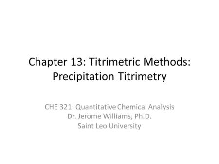 Chapter 13: Titrimetric Methods: Precipitation Titrimetry CHE 321: Quantitative Chemical Analysis Dr. Jerome Williams, Ph.D. Saint Leo University.
