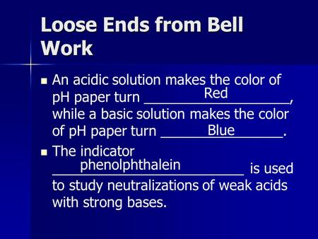 Loose Ends from Bell Work An acidic solution makes the color of pH paper turn ___________________, while a basic solution makes the color of pH paper turn.