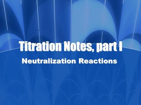 Titration Notes, part I Neutralization Reactions.