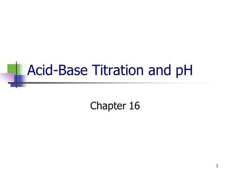 1 Acid-Base Titration and pH Chapter 16. 2 Self-Ionization of water Two water molecules produce a hydronium ion and a hydroxide ion by transfer of a proton.
