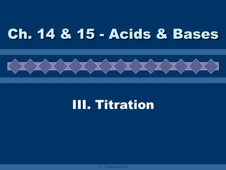 C. Johannesson III. Titration Ch. 14 & 15 - Acids & Bases.