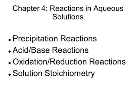 Chapter 4: Reactions in Aqueous Solutions Precipitation Reactions Acid/Base Reactions Oxidation/Reduction Reactions Solution Stoichiometry.