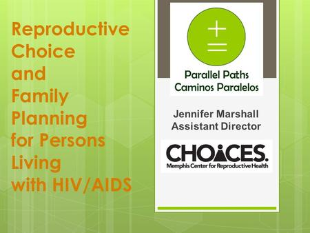 Reproductive Choice and Family Planning for Persons Living with HIV/AIDS Jennifer Marshall Assistant Director.