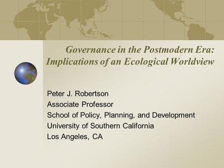 Governance in the Postmodern Era: Implications of an Ecological Worldview Peter J. Robertson Associate Professor School of Policy, Planning, and Development.
