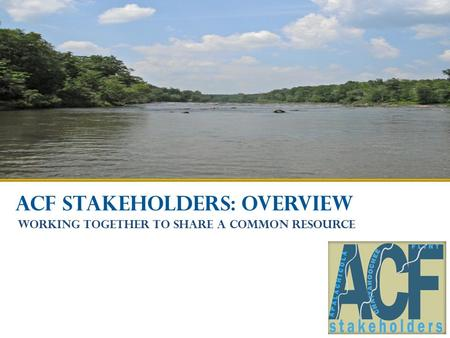 ACF STAKEHOLDERS: OVERVIEW Working together to share a common resource.