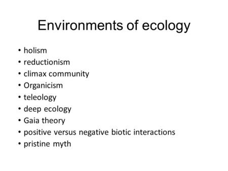 Environments of ecology holism reductionism climax community Organicism teleology deep ecology Gaia theory positive versus negative biotic interactions.
