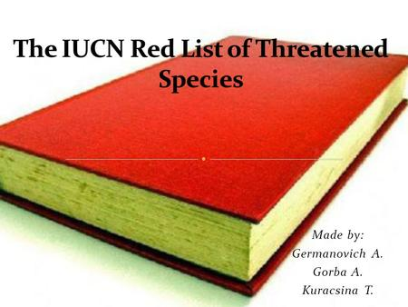 Made by: Germanovich A. Gorba A. Kuracsina T.. The IUCN Red List of Threatened Species (also known as the IUCN Red List or Red Data List) is the international.