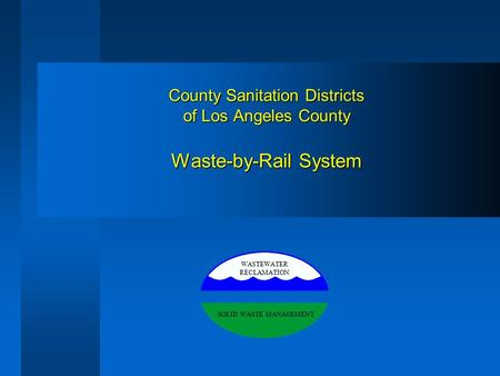 County Sanitation Districts of Los Angeles County Waste-by-Rail System WASTEWATER RECLAMATION SOLID WASTE MANAGEMENT.