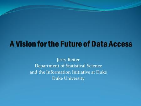 Jerry Reiter Department of Statistical Science and the Information Initiative at Duke Duke University.
